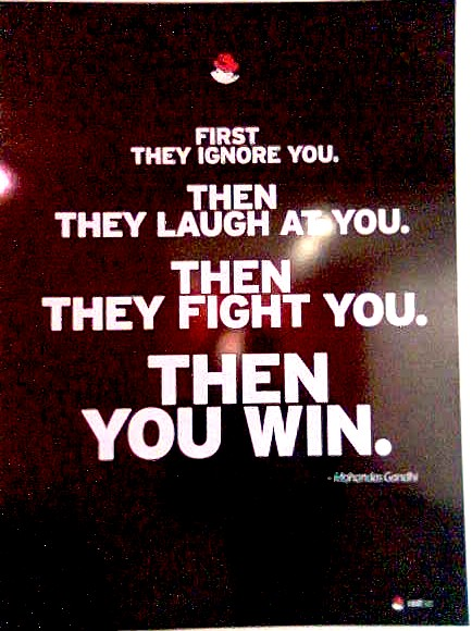 First they ignore you. Then they laugh at you. Then they fight you. Then you win. --Gandhi.